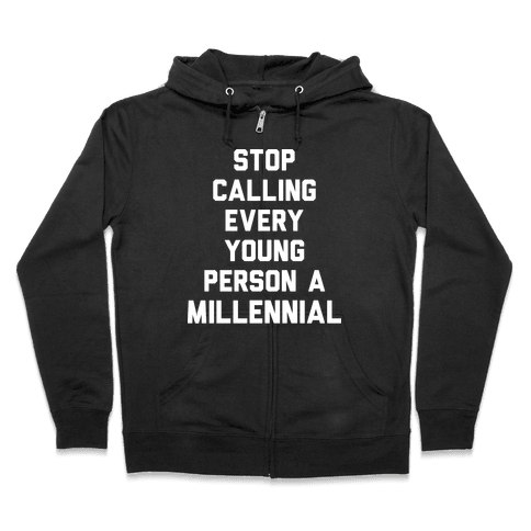 Stop Calling Every Young Person A Millennial Zip Hoodie