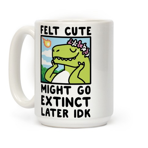 Felt Cute, Might Go Extinct Later IDK Coffee Mug