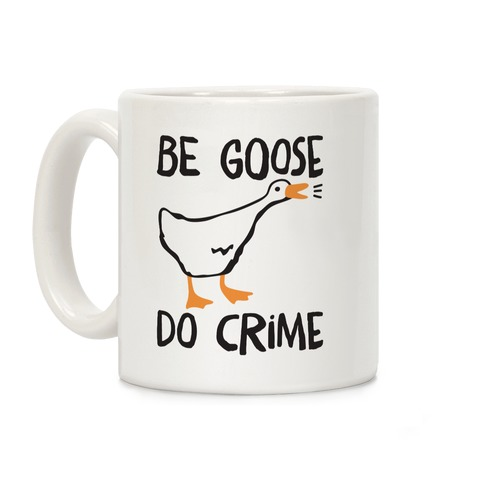 Be Goose Do Crime Coffee Mug