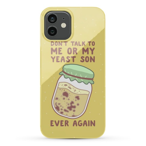Don't Talk to Me or My Yeast Son Ever Again Phone Case