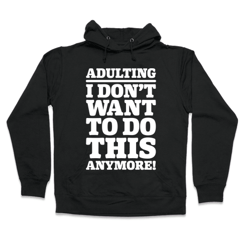 Adulting I Don't Want To Do This Anymore Hooded Sweatshirt