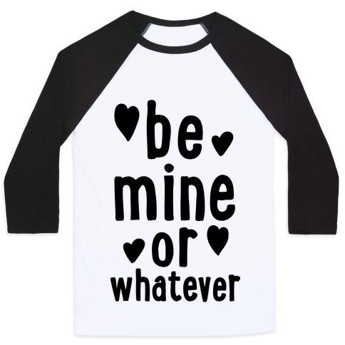 Be Mine Or Whatever Baseball Tee
