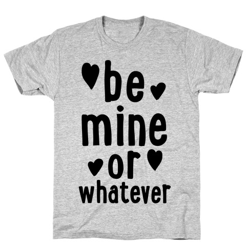 Be Mine Or Whatever T-Shirt
