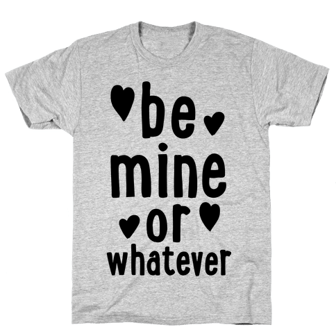 Be Mine Or Whatever Mens T-Shirt
