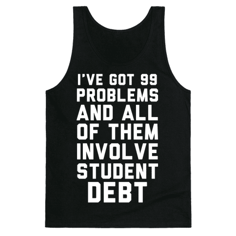 I've Got 99 Problems and All of Them Involve Student Debt Tank Top