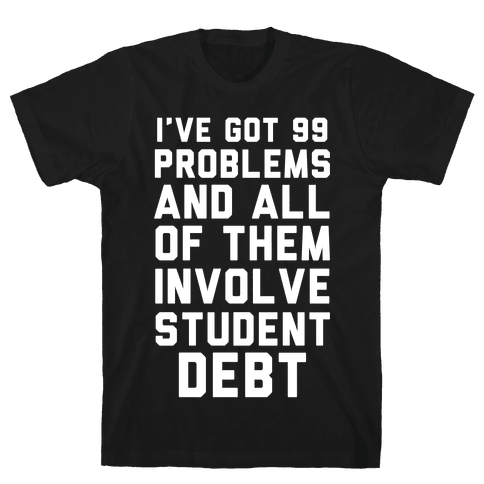 I've Got 99 Problems and All of Them Involve Student Debt Mens/Unisex T-Shirt
