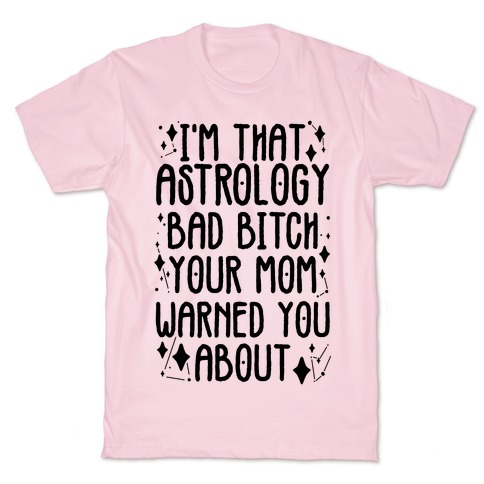 I'm That Astrology Bad Bitch Your Mom Warned You About T-Shirt