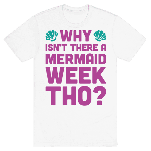 Why Isn't There A Mermaid Week Tho? Mens T-Shirt
