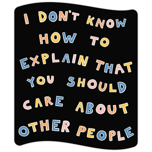 I Don't Know How To Explain That You Should Care About Other People Die Cut Sticker