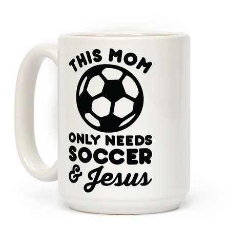 This Mom Only Needs Soccer and Jesus Coffee Mug
