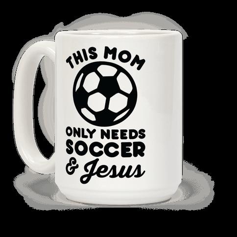This Mom Only Needs Soccer and Jesus Coffee Mug