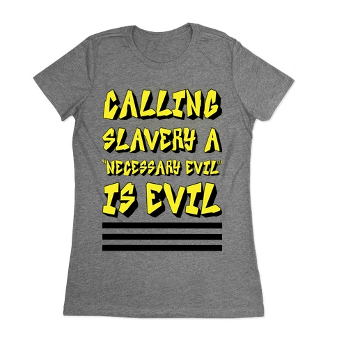 "Calling Slavery a ""Necessary Evil"" Is Evil Womens T-Shirt"