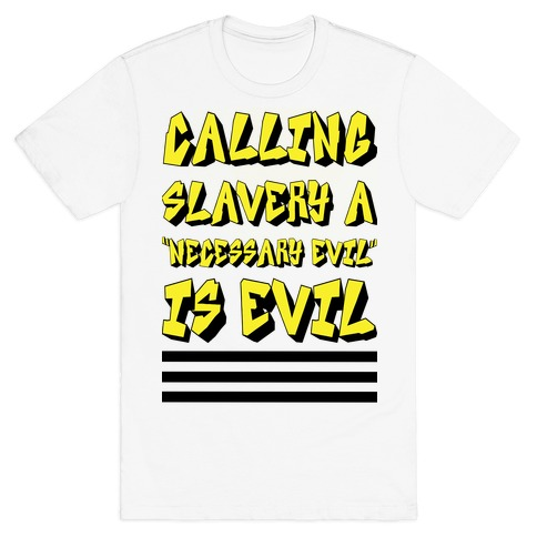 "Calling Slavery a ""Necessary Evil"" Is Evil T-Shirt"