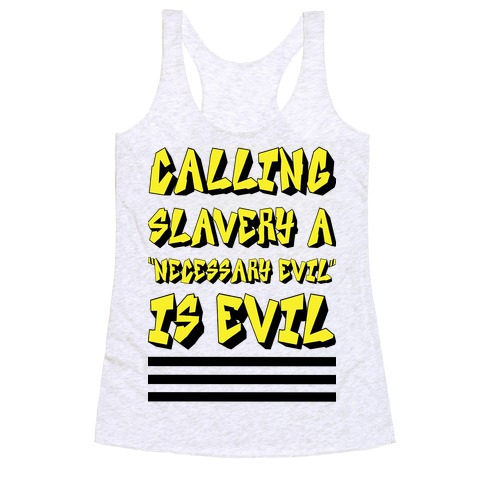 "Calling Slavery a ""Necessary Evil"" Is Evil Racerback Tank Top"