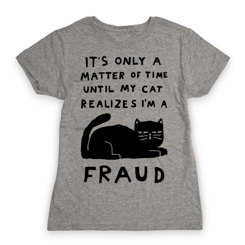 It's Only A Matter Of Time Until My Cat Realizes I'm A Fraud Womens T-Shirt