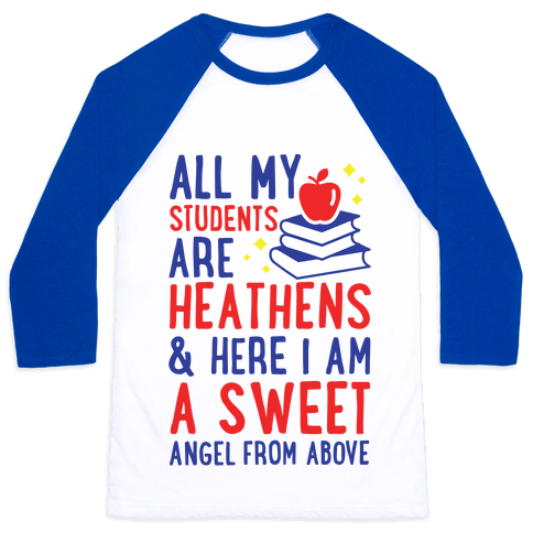 All My Students are Heathens and Here I am a Sweet angel From Above Baseball Tee