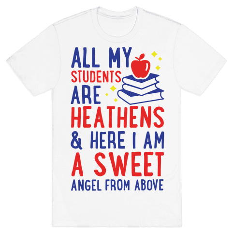 All My Students are Heathens and Here I am a Sweet angel From Above Mens T-Shirt
