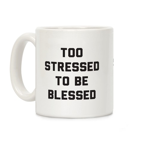 Too Stressed To Be Blessed Coffee Mug