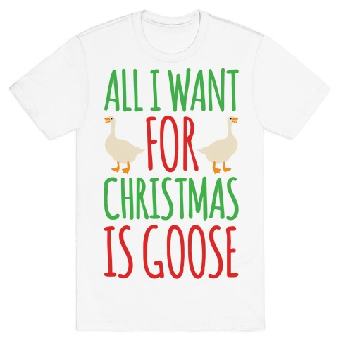 All I Want For Christmas Is Goose Parody T-Shirt