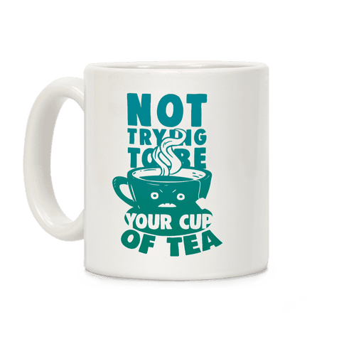 Not Trying To Be Your Cup Of Tea Coffee Mug