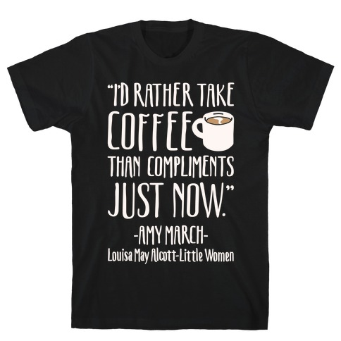 I'd Rather Have Coffee Than Compliments Just Now White Print T-Shirt