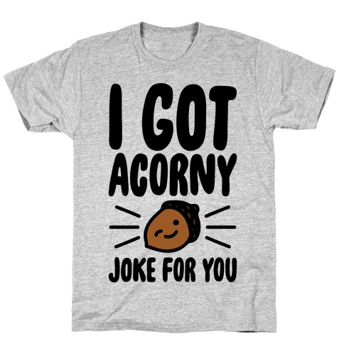 I Got Acorny Joke For You Parody T-Shirt
