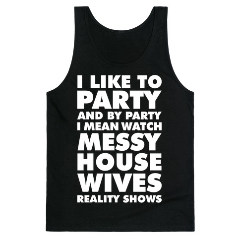 I Like To Party and By Party I Mean Watch Messy House Wives Reality Shows Tank Top