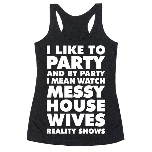 I Like To Party and By Party I Mean Watch Messy House Wives Reality Shows Racerback Tank Top
