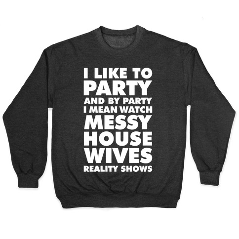 I Like To Party and By Party I Mean Watch Messy House Wives Reality Shows Pullover