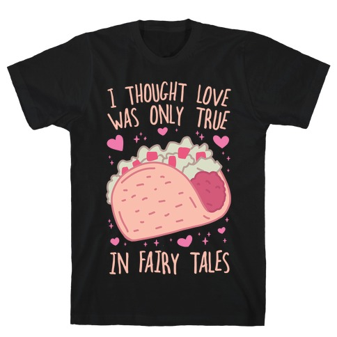 I Thought Love Was Only True In Fairy Tales T-Shirt