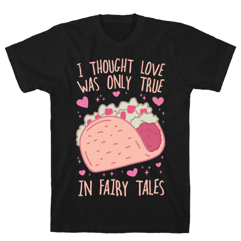 I Thought Love Was Only True In Fairy Tales Mens/Unisex T-Shirt
