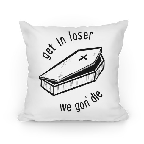 Get In Loser, We Gon' Die (white)  Pillow