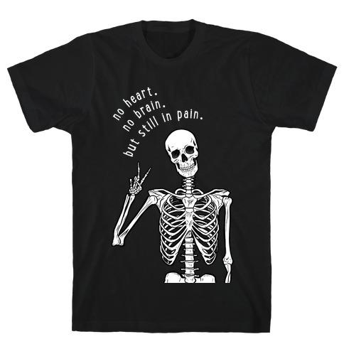 No Heart, No Brain, But Still in Pain T-Shirt