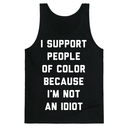 I Support People of Color Because I'm Not An Idiot Tank Top