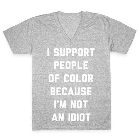 I Support People of Color Because I'm Not An Idiot V-Neck Tee Shirt