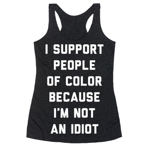 I Support People of Color Because I'm Not An Idiot Racerback Tank Top