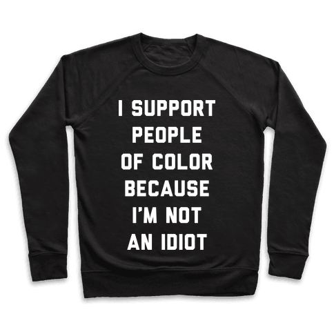 I Support People of Color Because I'm Not An Idiot Pullover