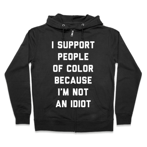 I Support People of Color Because I'm Not An Idiot Zip Hoodie