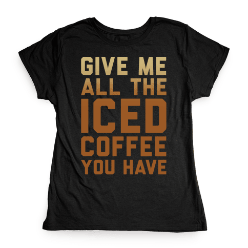 Give Me All The Iced Coffee You Have Parody White Print Womens T-Shirt