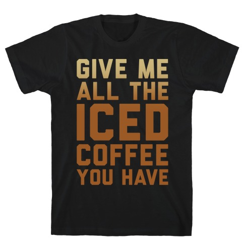 Give Me All The Iced Coffee You Have Parody White Print T-Shirt
