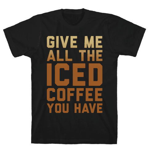 Give Me All The Iced Coffee You Have Parody White Print Mens T-Shirt