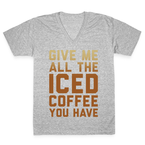 Give Me All The Iced Coffee You Have Parody White Print V-Neck Tee Shirt