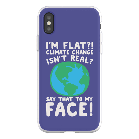 I'm Flat Climate Change Isn't Real Say That To My Face Phone Flexi-Case