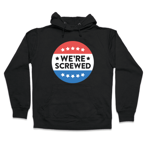 We're Screwed Political Button Hooded Sweatshirt
