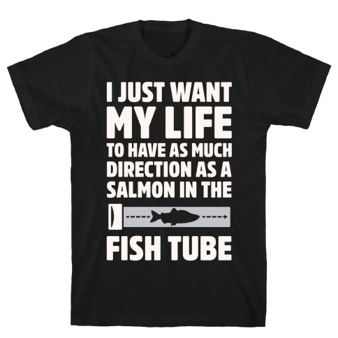 I Just Want My Life To Have As Much Direction As A Salmon In The Fish Tube White Print T-Shirt