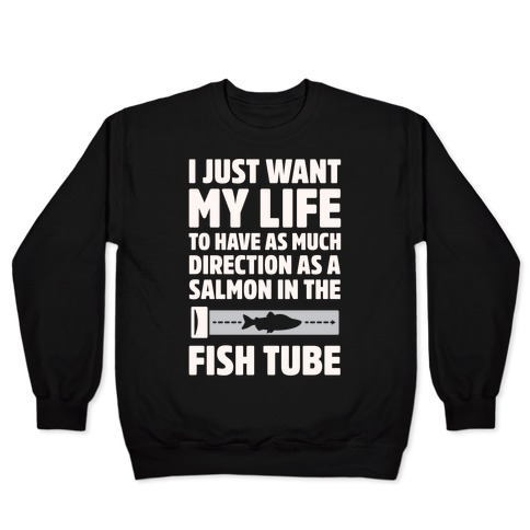 I Just Want My Life To Have As Much Direction As A Salmon In The Fish Tube White Print Pullover