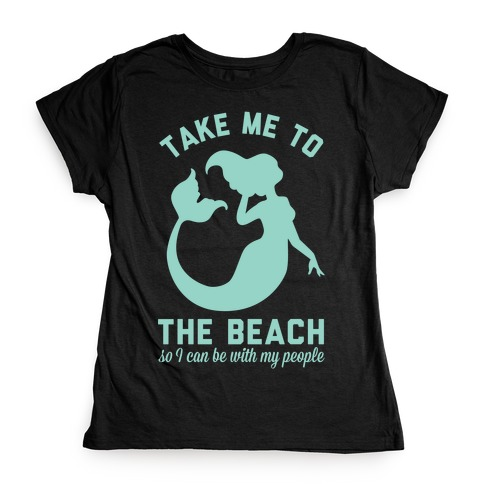 Take Me To The Beach So I can Be With My People Mermaid Womens T-Shirt