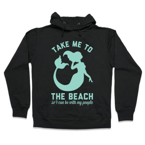 Take Me To The Beach So I can Be With My People Mermaid Hooded Sweatshirt