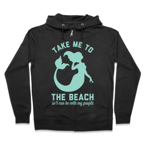Take Me To The Beach So I can Be With My People Mermaid Zip Hoodie