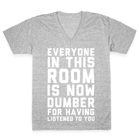 Everyone In This Room Is Now Dumber For Having Listened To You V-Neck Tee Shirt